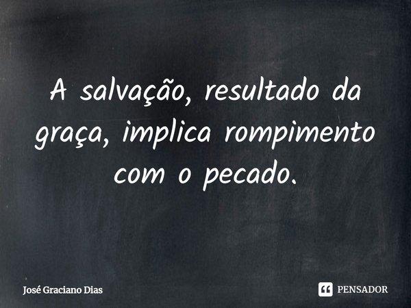 A salvação, resultado da graça, implica rompimento com o pecado.... Frase de José Graciano Dias.