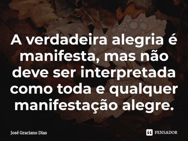 A verdadeira alegria é manifesta, mas não deve ser interpretada como toda e qualquer manifestação alegre.... Frase de José Graciano Dias.