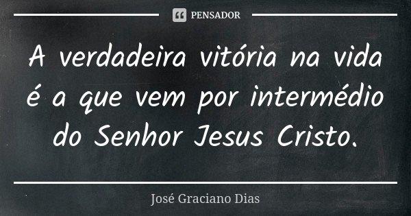 A verdadeira vitória na vida é a que vem por intermédio do Senhor Jesus Cristo.... Frase de José Graciano Dias.