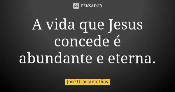 A vida que Jesus concede é abundante e eterna.... Frase de José Graciano Dias.