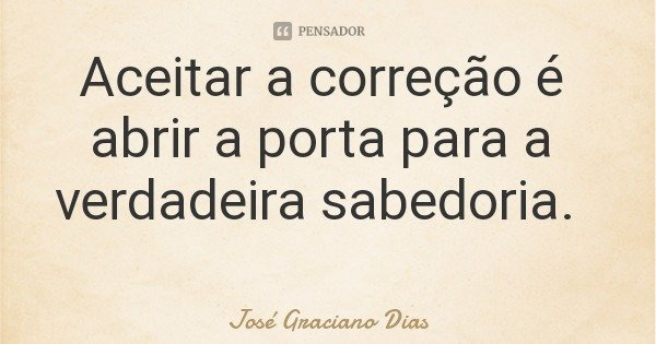 Aceitar a correção é abrir a porta para a verdadeira sabedoria.... Frase de José Graciano Dias.