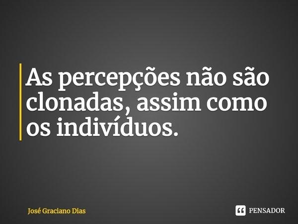 As percepções não são clonadas, assim como os indivíduos.... Frase de José Graciano Dias.
