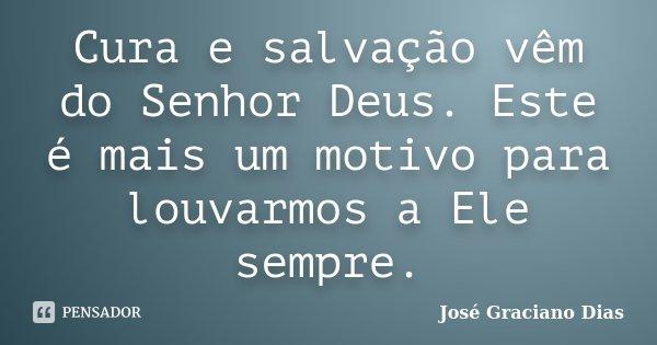 Cura e salvação vêm do Senhor Deus. Este é mais um motivo para louvarmos a Ele sempre.... Frase de José Graciano Dias.