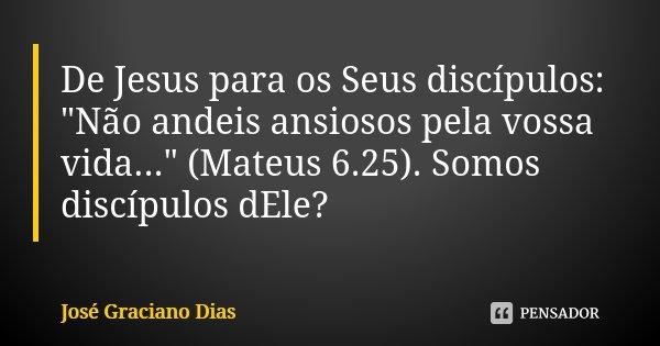 """De Jesus para os Seus discípulos: """"Não andeis ansiosos pela vossa vida..."""" (Mateus 6.25). Somos discípulos dEle?... Frase de José Graciano Dias."""
