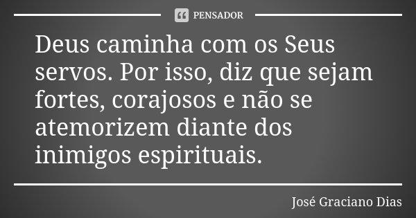 Deus caminha com os Seus servos. Por isso, diz que sejam fortes, corajosos e não se atemorizem diante dos inimigos espirituais.... Frase de José Graciano Dias.