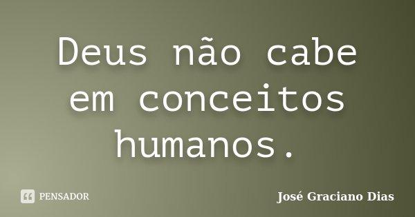 Deus não cabe em conceitos humanos.... Frase de José Graciano Dias.