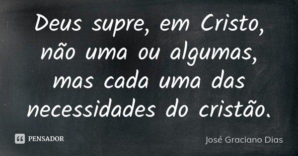 Deus supre, em Cristo, não uma ou algumas, mas cada uma das necessidades do cristão.... Frase de José Graciano Dias.