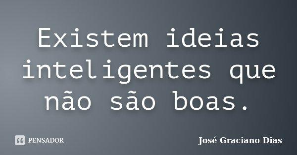 Existem ideias inteligentes que não são boas.... Frase de José Graciano Dias.