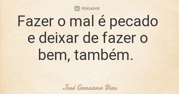 Fazer o mal é pecado e deixar de fazer o bem, também.... Frase de José Graciano Dias.