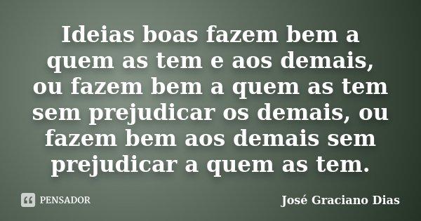 Ideias boas fazem bem a quem as tem e aos demais, ou fazem bem a quem as tem sem prejudicar os demais, ou fazem bem aos demais sem prejudicar a quem as tem.... Frase de José Graciano Dias.