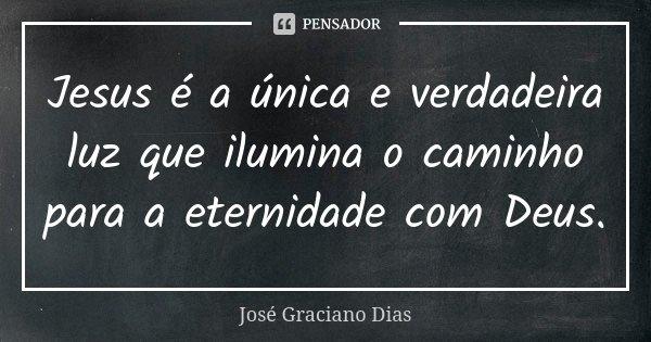 Jesus é a única e verdadeira luz que ilumina o caminho para a eternidade com Deus.... Frase de José Graciano Dias.
