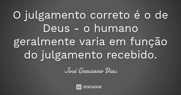 O julgamento correto é o de Deus - o humano geralmente varia em função do julgamento recebido.... Frase de José Graciano Dias.