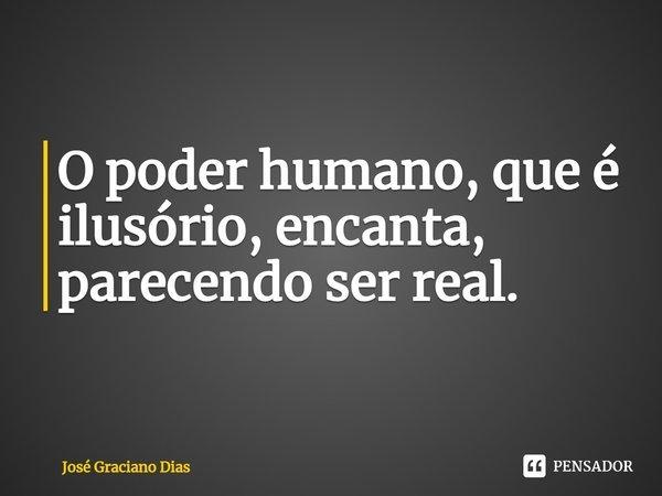 O poder humano, que é ilusório, encanta, parecendo ser real.... Frase de José Graciano Dias.