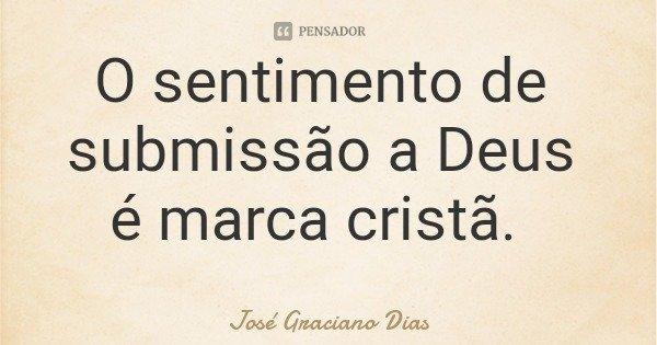O sentimento de submissão a Deus é marca cristã.... Frase de José Graciano Dias.