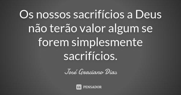Os nossos sacrifícios a Deus não terão valor algum se forem simplesmente sacrifícios.... Frase de José Graciano Dias.