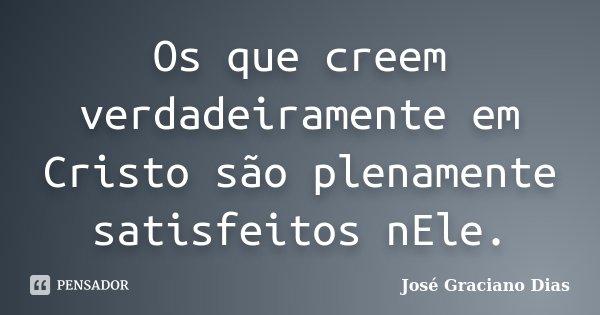 Os que creem verdadeiramente em Cristo são plenamente satisfeitos nEle.... Frase de José Graciano Dias.