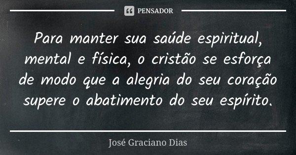 Para manter sua saúde espiritual, mental e física, o cristão se esforça de modo que a alegria do seu coração supere o abatimento do seu espírito.... Frase de José Graciano Dias.