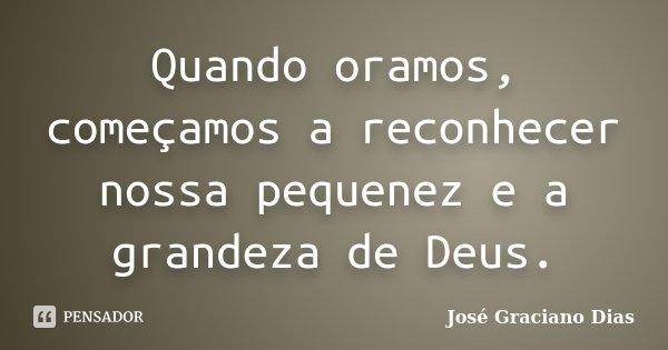 Quando oramos, começamos a reconhecer nossa pequenez e a grandeza de Deus.... Frase de José Graciano Dias.