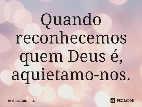 Quando reconhecemos quem Deus é, aquietamo-nos.... Frase de José Graciano Dias.