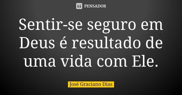 Sentir-se seguro em Deus é resultado de uma vida com Ele.... Frase de José Graciano Dias.