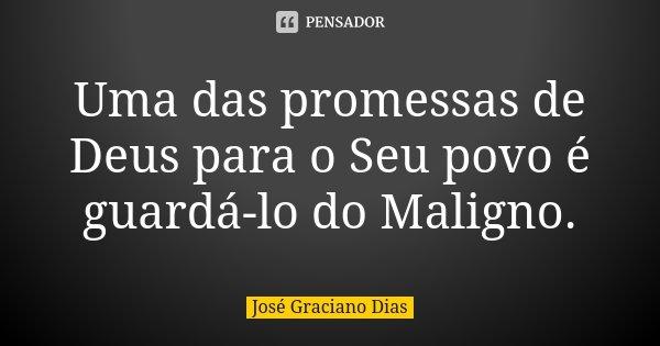 Uma das promessas de Deus para o Seu povo é guardá-lo do Maligno.... Frase de José Graciano Dias.