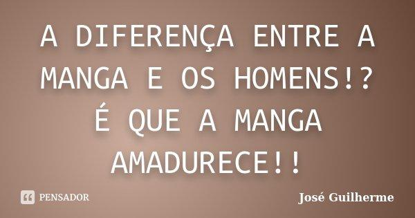 A DIFERENÇA ENTRE A MANGA E OS HOMENS!? É QUE A MANGA AMADURECE!!... Frase de José Guilherme.