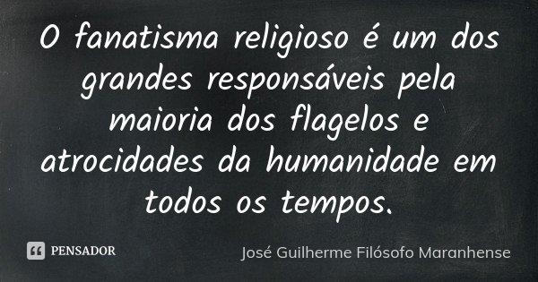 O fanatisma religioso é um dos grandes responsáveis pela maioria dos flagelos e atrocidades da humanidade em todos os tempos.... Frase de José Guilherme Filósofo Maranhense.