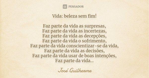 VIDA:BELEZA SEM FIM ! Faz parte da vida as surpresas, Faz parte da vida as incertezas, Faz parte da vida as decepções, Faz parte da vida o sofrimento, Faz parte... Frase de José Guilherme.
