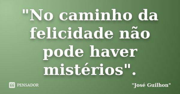 """""""No caminho da felicidade não pode haver mistérios"""".... Frase de José Guilhon."""