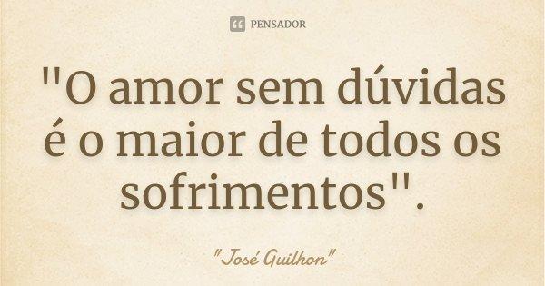 """""""O amor sem dúvidas é o maior de todos os sofrimentos"""".... Frase de José Guilhon."""