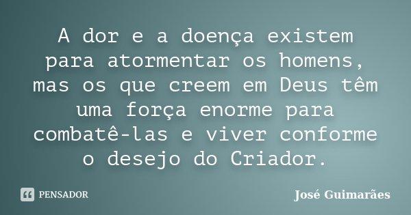 A dor e a doença existem para atormentar os homens, mas os que creem em Deus têm uma força enorme para combatê-las e viver conforme o desejo do Criador.... Frase de José Guimarães.