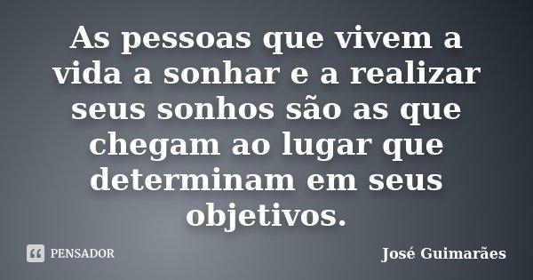 As pessoas que vivem a vida a sonhar e a realizar seus sonhos são as que chegam ao lugar que determinam em seus objetivos.... Frase de José Guimarães.