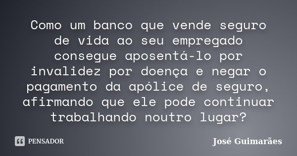 Como um banco que vende seguro de vida ao seu empregado consegue aposentá-lo por invalidez por doença e negar o pagamento da apólice de seguro, afirmando que el... Frase de José Guimarães.