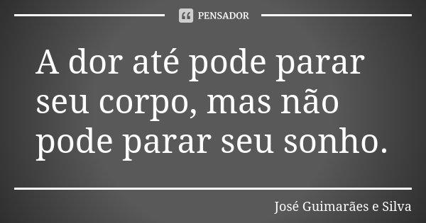 A dor até pode parar seu corpo, mas não pode parar seu sonho.... Frase de José Guimarães e Silva.