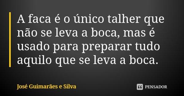 A faca é o único talher que não se leva a boca, mas é usado para preparar tudo aquilo que se leva a boca.... Frase de José Guimarães e Silva.