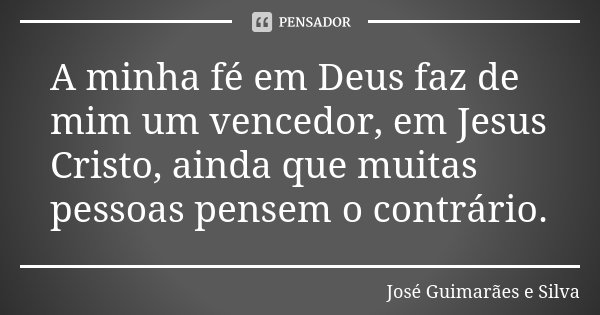 A minha fé em Deus faz de mim um vencedor, em Jesus Cristo, ainda que muitas pessoas pensem o contrário.... Frase de José Guimarães e Silva.
