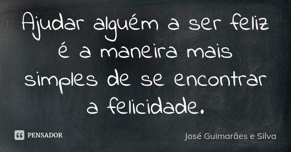 Ajudar alguém a ser feliz é a maneira mais simples de se encontrar a felicidade.... Frase de José Guimarães e Silva.
