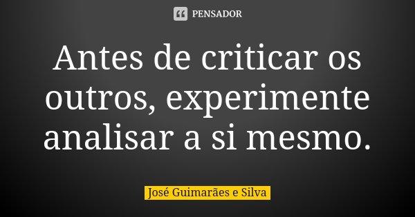 Antes de criticar os outros, experimente analisar a si mesmo.... Frase de José Guimarães e Silva.