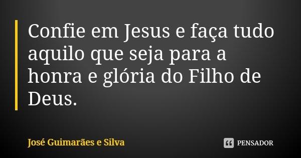Confie em Jesus e faça tudo aquilo que seja para a honra e glória do Filho de Deus.... Frase de José Guimarães e Silva.