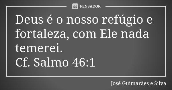 Deus é o nosso refúgio e fortaleza, com Ele nada temerei. Cf. Salmo 46:1... Frase de José Guimarães e Silva.