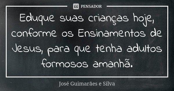 Eduque suas crianças hoje, conforme os Ensinamentos de Jesus, para que tenha adultos formosos amanhã.... Frase de José Guimarães e Silva.