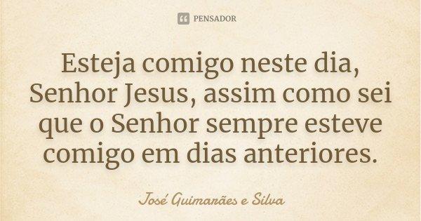 Esteja comigo neste dia, Senhor Jesus, assim como sei que o Senhor sempre esteve comigo em dias anteriores.... Frase de José Guimarães e Silva.