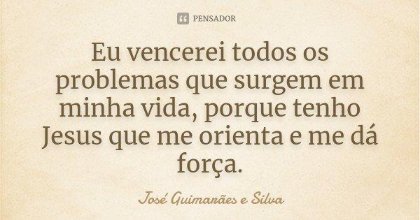 Eu vencerei todos os problemas que surgem em minha vida, porque tenho Jesus que me orienta e me dá força.... Frase de José Guimarães e Silva.