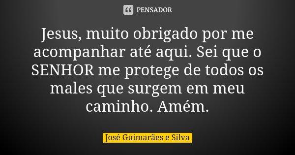 Jesus, muito obrigado por me acompanhar até aqui. Sei que o SENHOR me protege de todos os males que surgem em meu caminho. Amém.... Frase de José Guimarães e Silva.
