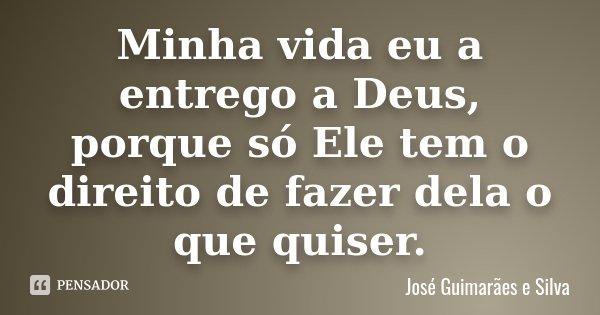 Minha vida eu a entrego a Deus, porque só Ele tem o direito de fazer dela o que quiser.... Frase de José Guimarães e Silva.
