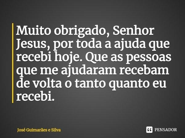 Muito obrigado Senhor Jesus por toda a ajuda que recebi hoje. Que as pessoas que me ajudaram recebam de volta o tanto quanto eu recebi.... Frase de José Guimarães e Silva.