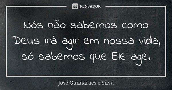 Nós não sabemos como Deus irá agir em nossa vida, só sabemos que Ele age.... Frase de José Guimarães e Silva.
