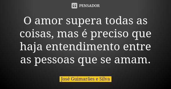 O amor supera todas as coisas, mas é preciso que haja entendimento entre as pessoas que se amam.... Frase de José Guimarães e Silva.