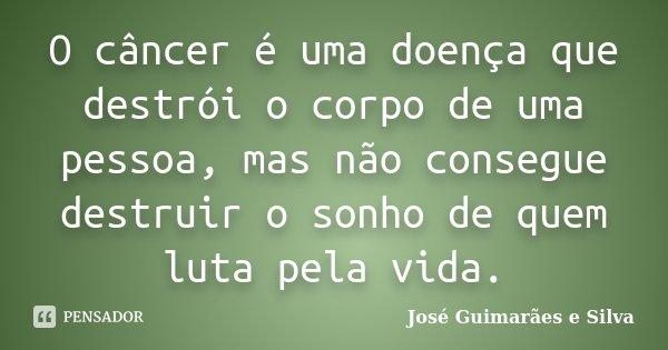 O câncer é uma doença que destrói o corpo de uma pessoa, mas não consegue destruir o sonho de quem luta pela vida.... Frase de José Guimarães e Silva.