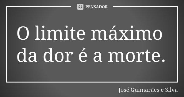 O limite máximo da dor é a morte.... Frase de José Guimarães e Silva.